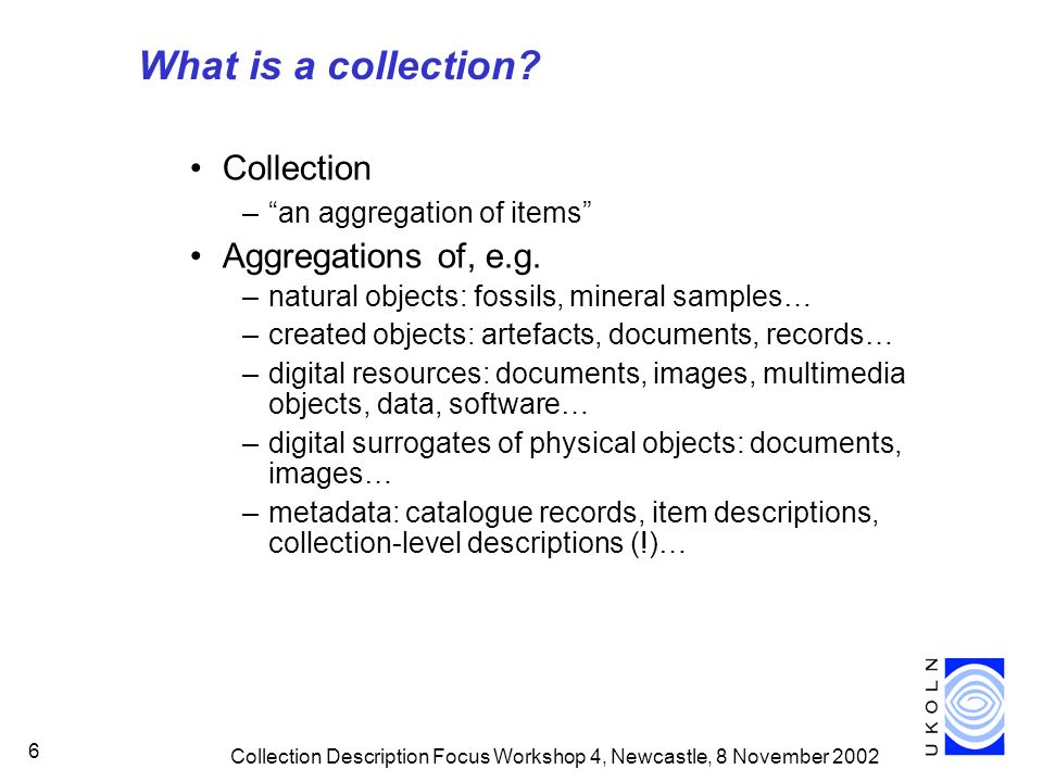 Collection Description Focus Workshop 4, Newcastle, 8 November 2002 6 What is a collection? Collection –an aggregation of items Aggregations of, e.g.