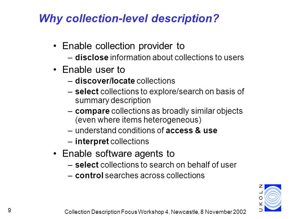 Collection Description Focus Workshop 4, Newcastle, 8 November 2002 9 Why collection-level description.