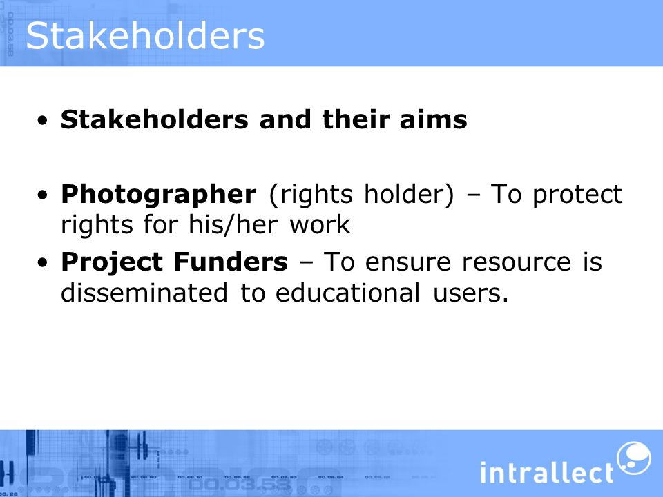 Stakeholders Stakeholders and their aims Photographer (rights holder) – To protect rights for his/her work Project Funders – To ensure resource is disseminated to educational users.