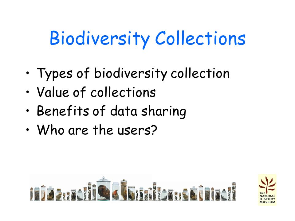 Biodiversity Collections Types of biodiversity collection Value of collections Benefits of data sharing Who are the users