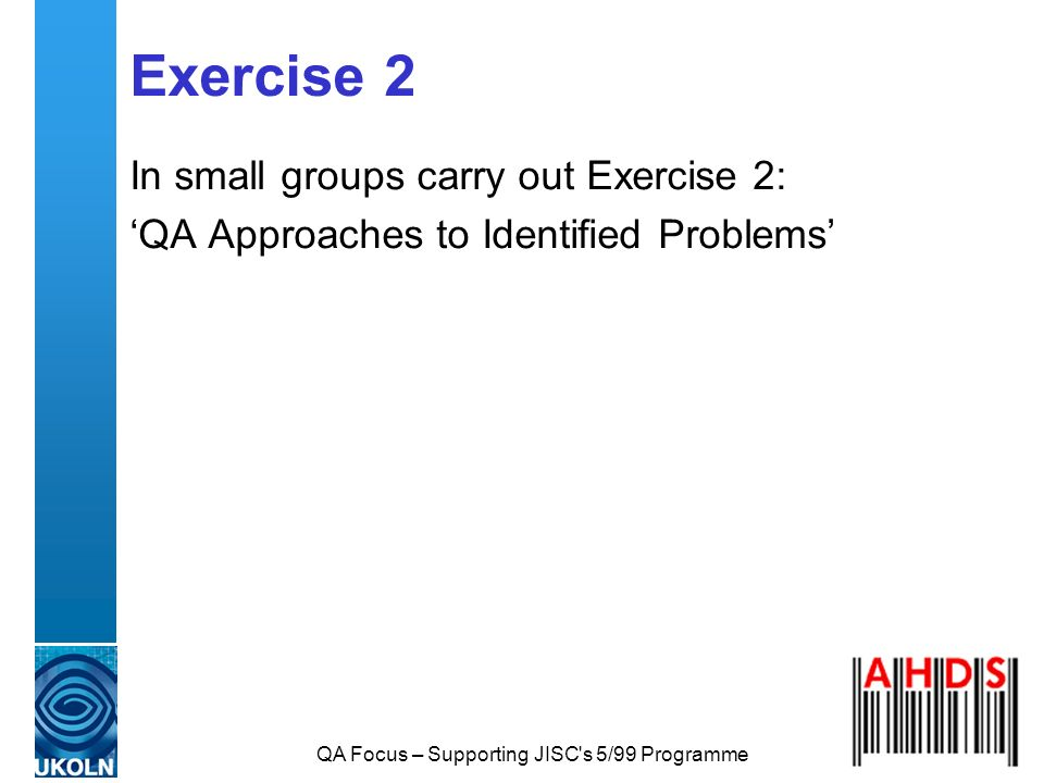 QA Focus – Supporting JISC s 5/99 Programme Exercise 2 In small groups carry out Exercise 2: QA Approaches to Identified Problems