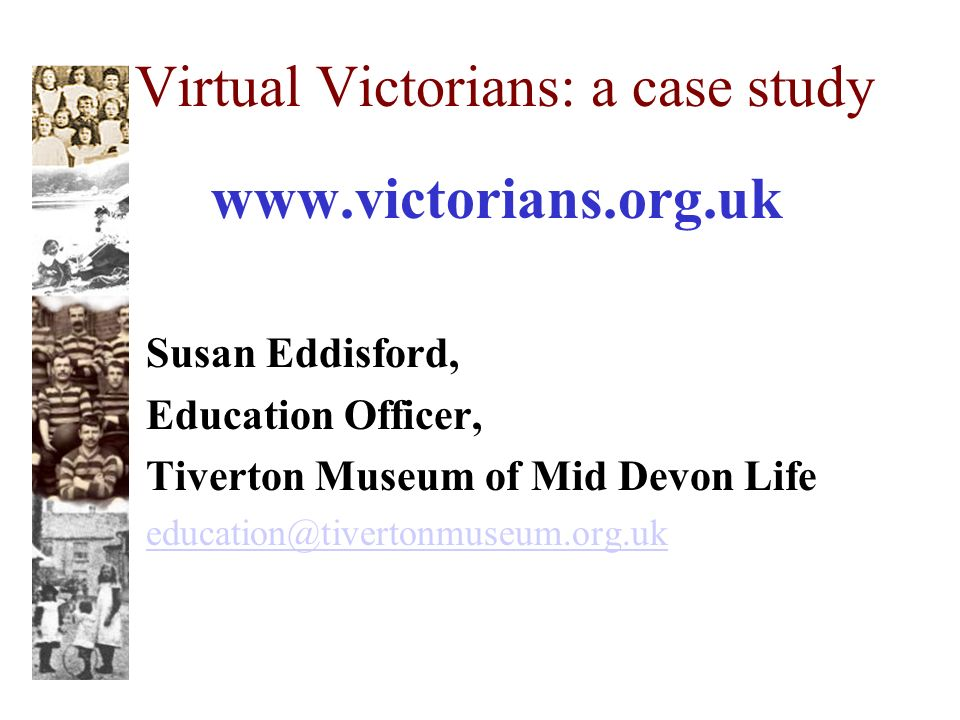 Virtual Victorians: a case study www.victorians.org.uk Susan Eddisford, Education Officer, Tiverton Museum of Mid Devon Life education@tivertonmuseum.org.uk