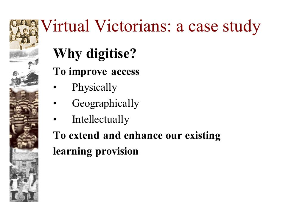 Virtual Victorians: a case study Why digitise.