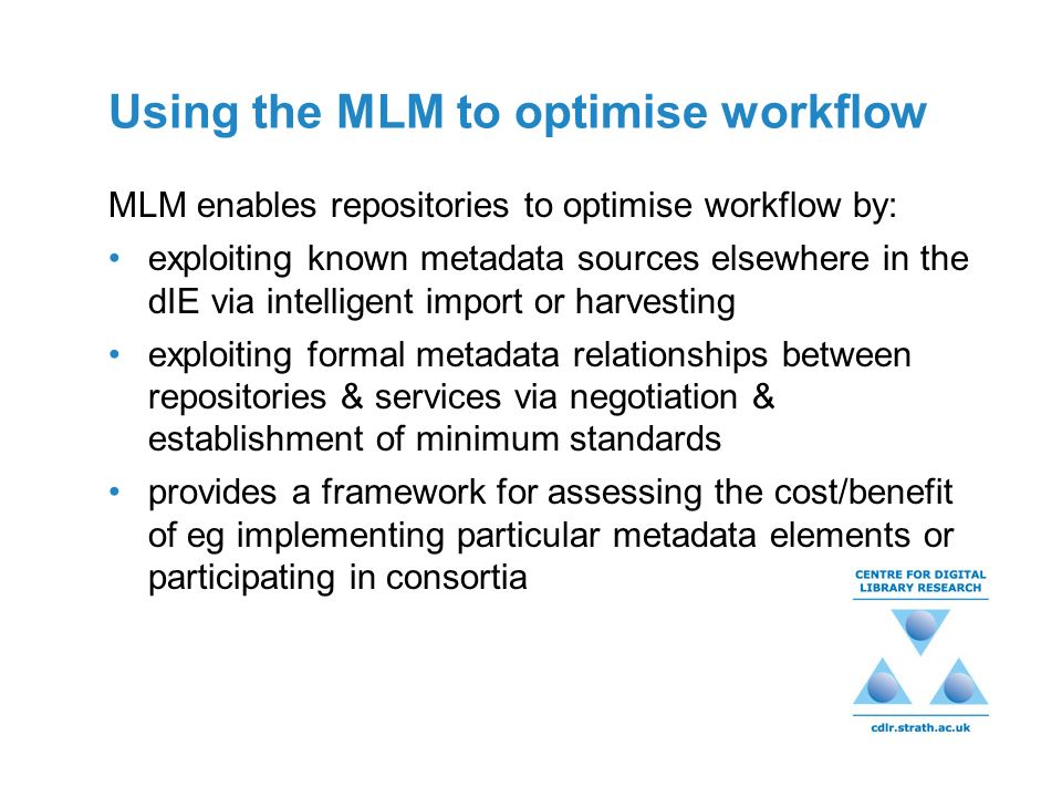 Using the MLM to optimise workflow MLM enables repositories to optimise workflow by: exploiting known metadata sources elsewhere in the dIE via intell