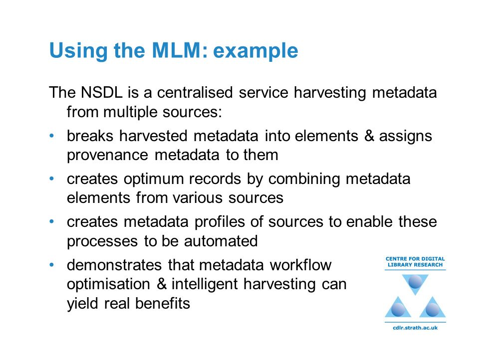 Using the MLM: example The NSDL is a centralised service harvesting metadata from multiple sources: breaks harvested metadata into elements & assigns