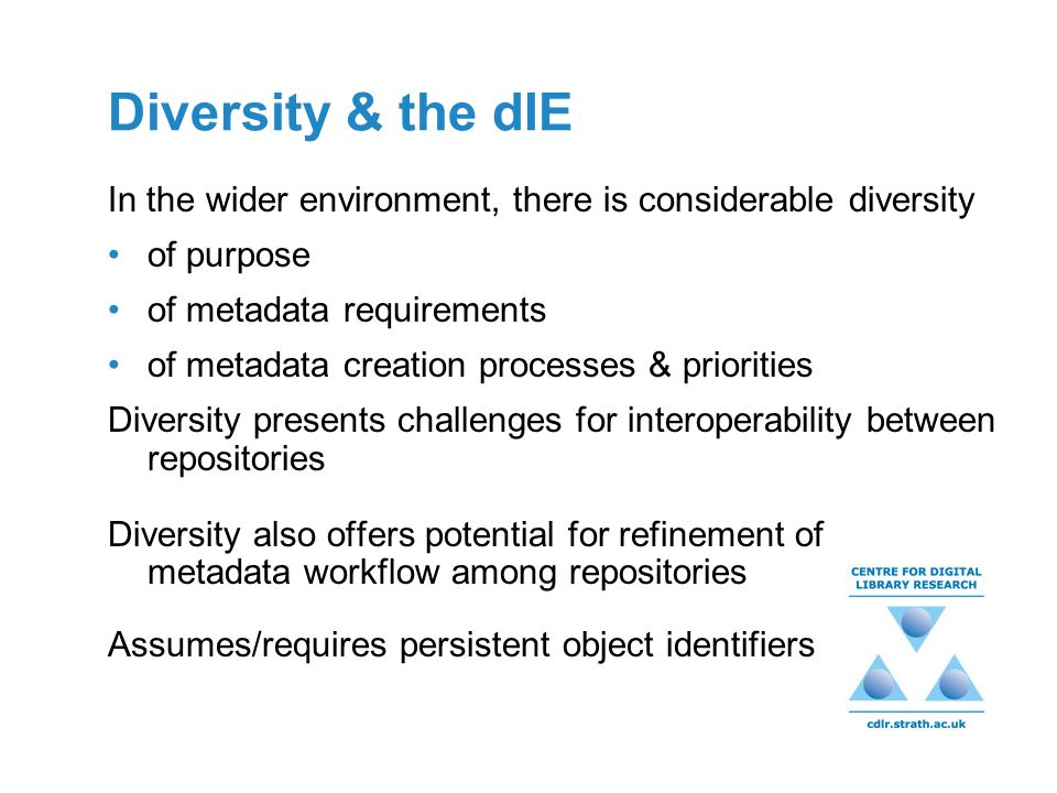 Diversity & the dIE In the wider environment, there is considerable diversity of purpose of metadata requirements of metadata creation processes & pri