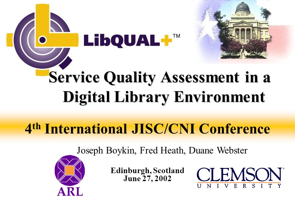 LibQUAL+ Project Goals 1.Development of web-based tools for assessing library service quality 2.Development of mechanisms and protocols for evaluating libraries 3.Identification of best practices in providing library service 4.Establishment of a library service quality assessment program at ARL