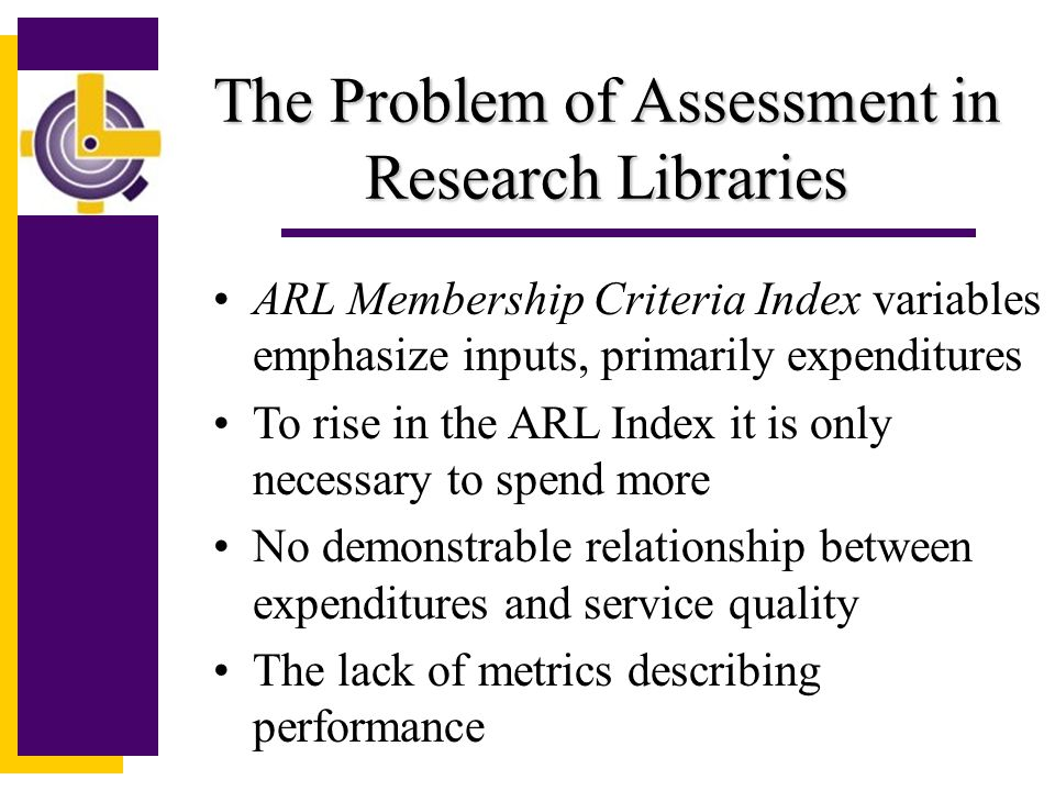 The Association of Research Libraries www.arl.org A SSOCIATION OF R ESEARCH L IBRARIES Mission:Shaping and influencing forces affecting the future of research libraries in the process of scholarly communication.
