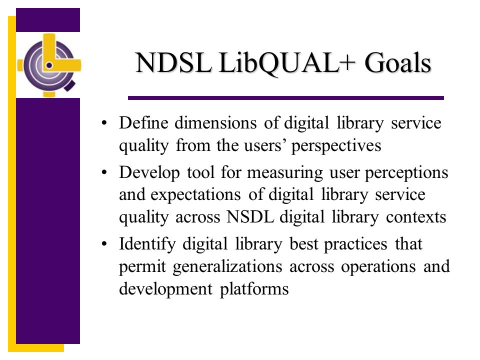 NSF Grant Assess service quality in digital libraries 3 year period Adopt LibQUAL+ instrument for use in the Science, Math, Engineering and Technology Education Digital Library community (NSDL)