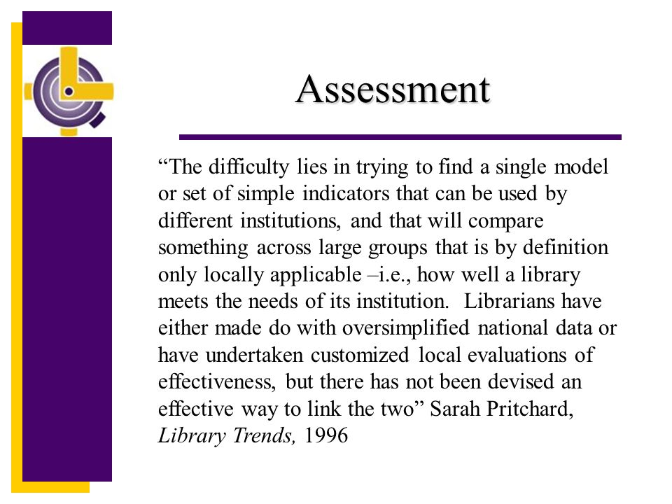 Assessment The difficulty lies in trying to find a single model or set of simple indicators that can be used by different institutions, and that will compare something across large groups that is by definition only locally applicable –i.e., how well a library meets the needs of its institution.