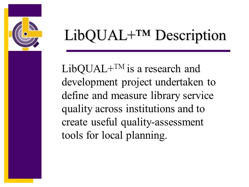 LibQUAL+ TM Related Documents LibQUAL+ TM Web Site http://www.arl.org/libqual/ LibQUAL+ TM Bibliography http://www.coe.tamu.edu/~bthompson/servqbib Survey Participants Procedures Manual http://www.arl.org/libqual/procedure/lqmanual2.pd f
