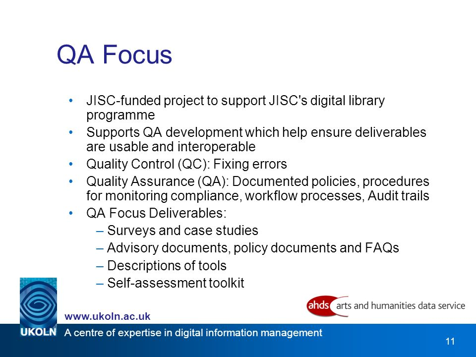 A centre of expertise in digital information management   11 QA Focus JISC-funded project to support JISC s digital library programme Supports QA development which help ensure deliverables are usable and interoperable Quality Control (QC): Fixing errors Quality Assurance (QA): Documented policies, procedures for monitoring compliance, workflow processes, Audit trails QA Focus Deliverables: –Surveys and case studies –Advisory documents, policy documents and FAQs –Descriptions of tools –Self-assessment toolkit