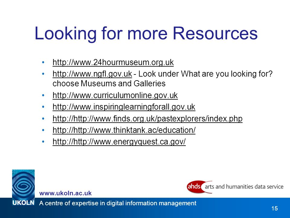 A centre of expertise in digital information management www.ukoln.ac.uk 15 Looking for more Resources http://www.24hourmuseum.org.uk http://www.ngfl.gov.uk - Look under What are you looking for.