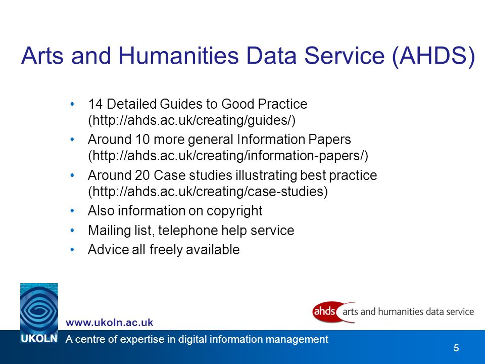 A centre of expertise in digital information management   5 Arts and Humanities Data Service (AHDS) 14 Detailed Guides to Good Practice (  Around 10 more general Information Papers (  Around 20 Case studies illustrating best practice (  Also information on copyright Mailing list, telephone help service Advice all freely available
