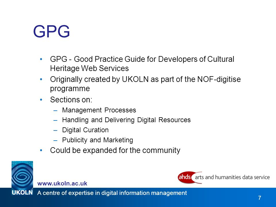 A centre of expertise in digital information management   7 GPG GPG - Good Practice Guide for Developers of Cultural Heritage Web Services Originally created by UKOLN as part of the NOF-digitise programme Sections on: –Management Processes –Handling and Delivering Digital Resources –Digital Curation –Publicity and Marketing Could be expanded for the community