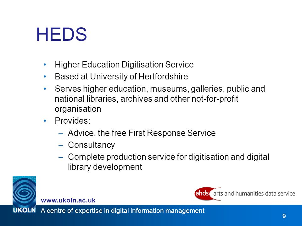A centre of expertise in digital information management www.ukoln.ac.uk 9 HEDS Higher Education Digitisation Service Based at University of Hertfordshire Serves higher education, museums, galleries, public and national libraries, archives and other not-for-profit organisation Provides: –Advice, the free First Response Service –Consultancy –Complete production service for digitisation and digital library development