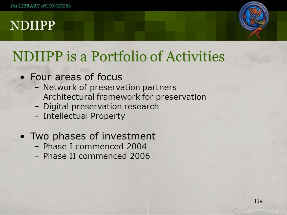 11# NDIIPP The LIBRARY of CONGRESS NDIIPP is a Portfolio of Activities Four areas of focus –Network of preservation partners –Architectural framework