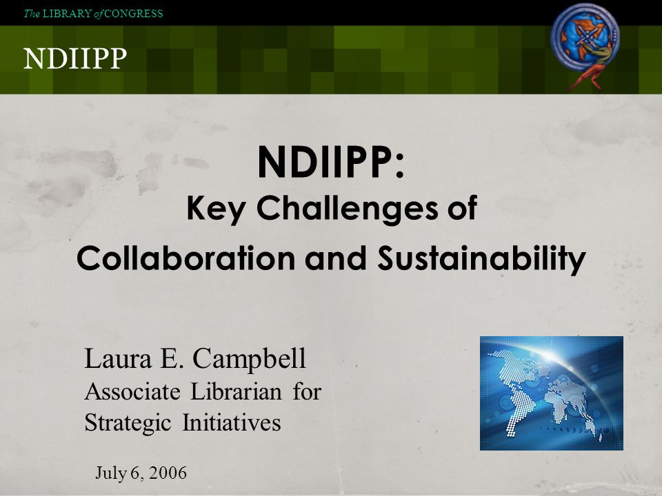 NDIIPP The LIBRARY of CONGRESS NDIIPP: Key Challenges of Collaboration and Sustainability Laura E. Campbell Associate Librarian for Strategic Initiati