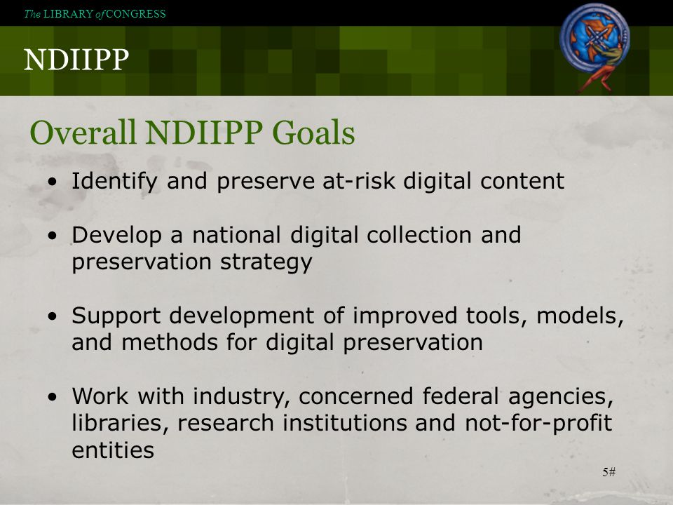 5# NDIIPP The LIBRARY of CONGRESS Overall NDIIPP Goals Identify and preserve at-risk digital content Develop a national digital collection and preserv