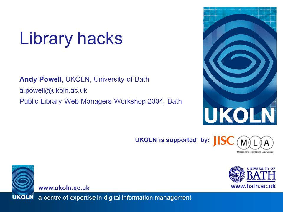 UKOLN is supported by: Library hacks Andy Powell, UKOLN, University of Bath a.powell@ukoln.ac.uk Public Library Web Managers Workshop 2004, Bath www.bath.ac.uk a centre of expertise in digital information management www.ukoln.ac.uk