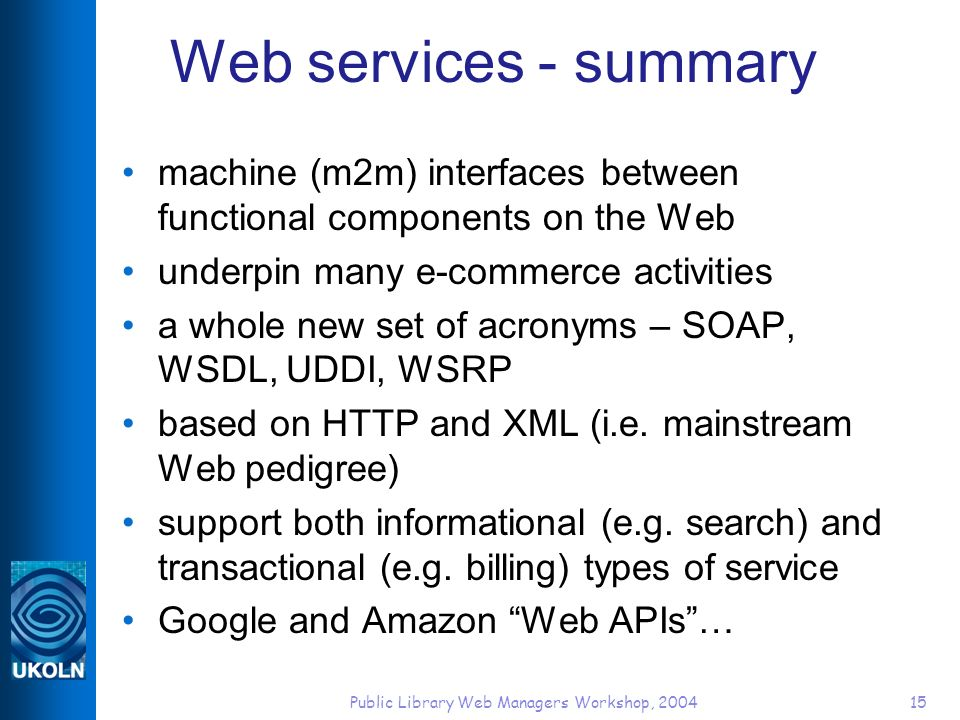 Public Library Web Managers Workshop, 200415 Web services - summary machine (m2m) interfaces between functional components on the Web underpin many e-commerce activities a whole new set of acronyms – SOAP, WSDL, UDDI, WSRP based on HTTP and XML (i.e.