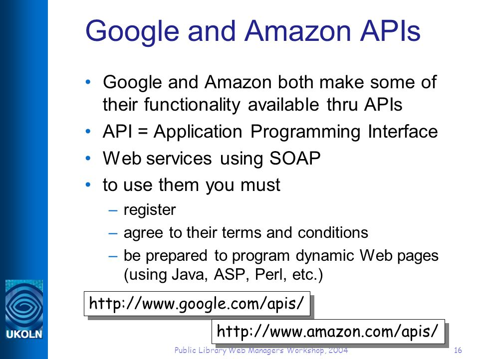 Public Library Web Managers Workshop, 200416 Google and Amazon APIs Google and Amazon both make some of their functionality available thru APIs API = Application Programming Interface Web services using SOAP to use them you must –register –agree to their terms and conditions –be prepared to program dynamic Web pages (using Java, ASP, Perl, etc.) http://www.google.com/apis/ http://www.amazon.com/apis/
