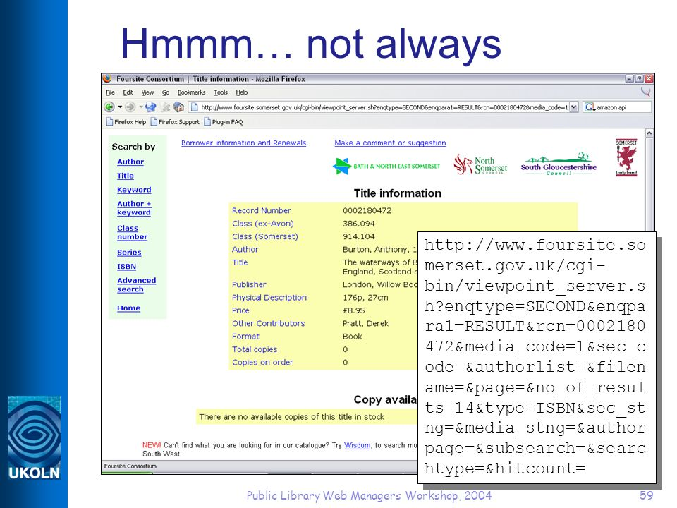 Public Library Web Managers Workshop, 200459 Hmmm… not always http://www.foursite.so merset.gov.uk/cgi- bin/viewpoint_server.s h?enqtype=SECOND&enqpa ra1=RESULT&rcn=0002180 472&media_code=1&sec_c ode=&authorlist=&filen ame=&page=&no_of_resul ts=14&type=ISBN&sec_st ng=&media_stng=&author page=&subsearch=&searc htype=&hitcount=