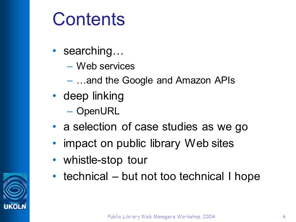 Public Library Web Managers Workshop, 20046 Contents searching… –Web services –…and the Google and Amazon APIs deep linking –OpenURL a selection of case studies as we go impact on public library Web sites whistle-stop tour technical – but not too technical I hope
