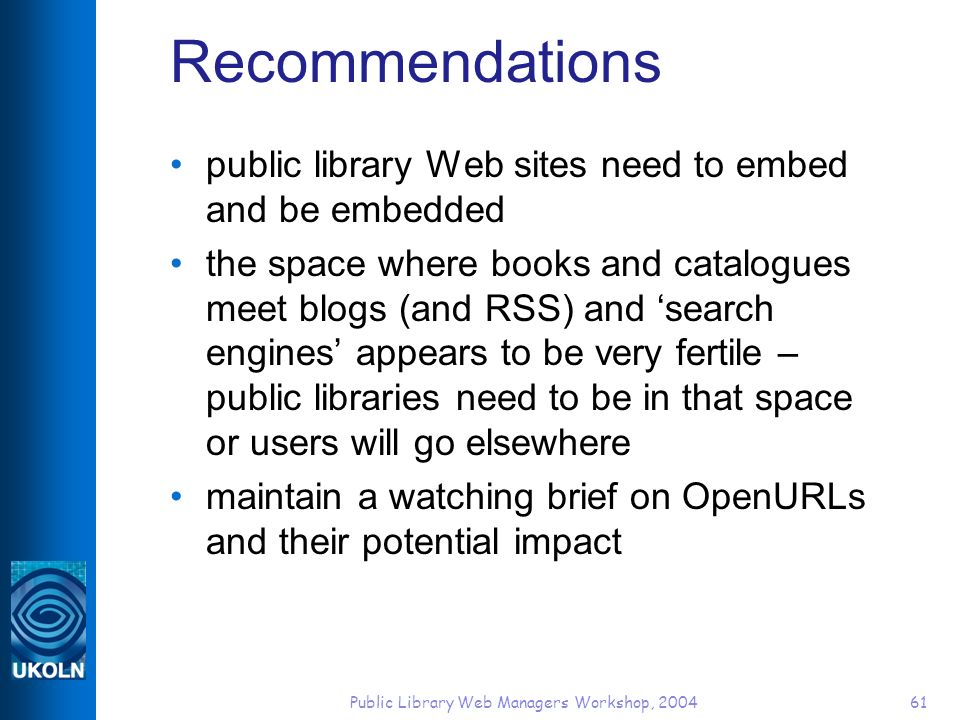 Public Library Web Managers Workshop, 200461 Recommendations public library Web sites need to embed and be embedded the space where books and catalogues meet blogs (and RSS) and search engines appears to be very fertile – public libraries need to be in that space or users will go elsewhere maintain a watching brief on OpenURLs and their potential impact