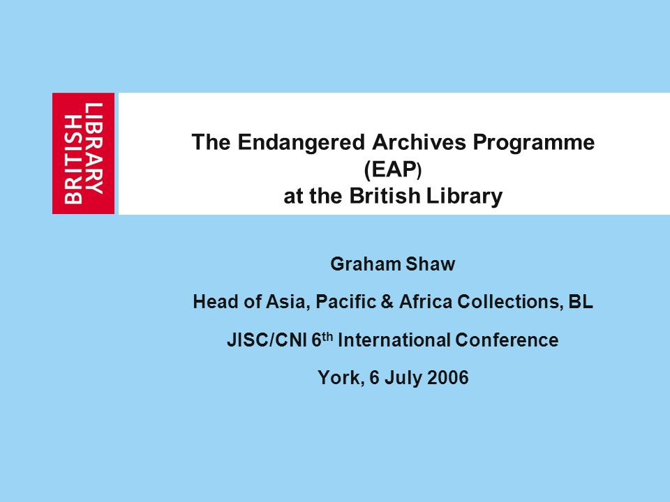 The Endangered Archives Programme (EAP ) at the British Library Graham Shaw Head of Asia, Pacific & Africa Collections, BL JISC/CNI 6 th International Conference York, 6 July 2006