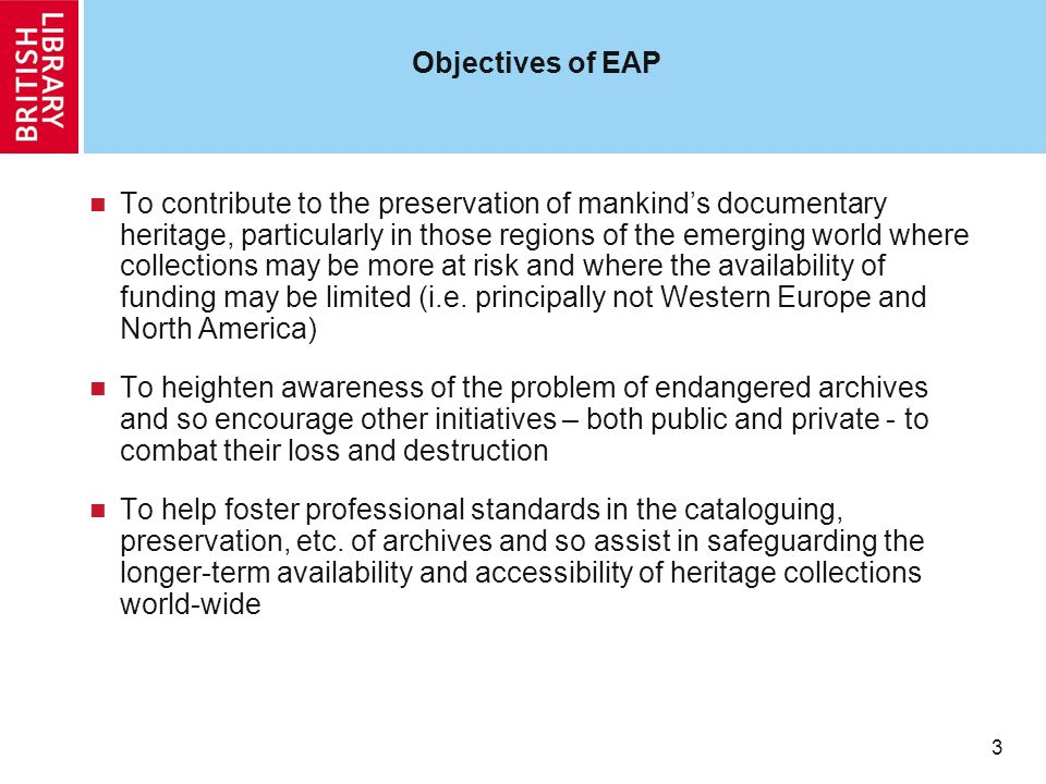 3 3 Objectives of EAP To contribute to the preservation of mankinds documentary heritage, particularly in those regions of the emerging world where collections may be more at risk and where the availability of funding may be limited (i.e.