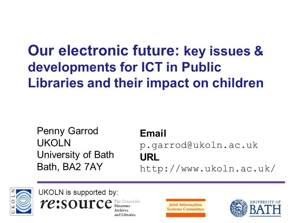 A centre of expertise in digital information managementwww.ukoln.ac.uk Our electronic future: key issues & developments for ICT in Public Libraries and their impact on children Penny Garrod UKOLN University of Bath Bath, BA2 7AY  URL   UKOLN is supported by: