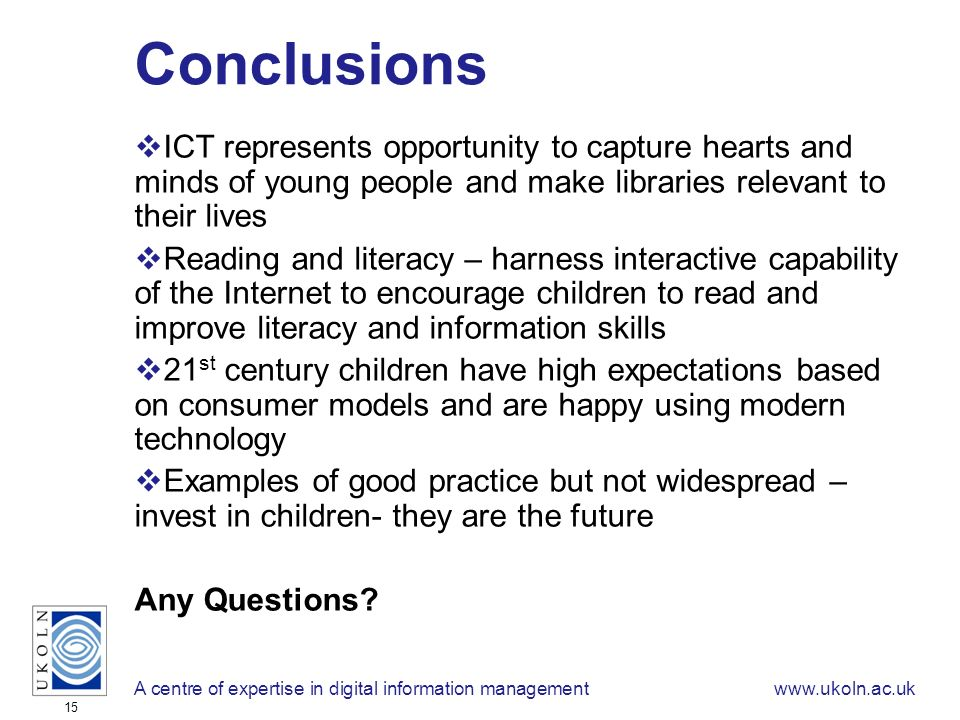 A centre of expertise in digital information managementwww.ukoln.ac.uk 15 Conclusions ICT represents opportunity to capture hearts and minds of young people and make libraries relevant to their lives Reading and literacy – harness interactive capability of the Internet to encourage children to read and improve literacy and information skills 21 st century children have high expectations based on consumer models and are happy using modern technology Examples of good practice but not widespread – invest in children- they are the future Any Questions
