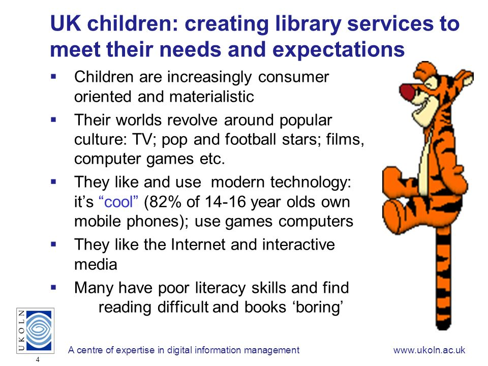 A centre of expertise in digital information managementwww.ukoln.ac.uk 4 UK children: creating library services to meet their needs and expectations Children are increasingly consumer oriented and materialistic Their worlds revolve around popular culture: TV; pop and football stars; films, computer games etc.