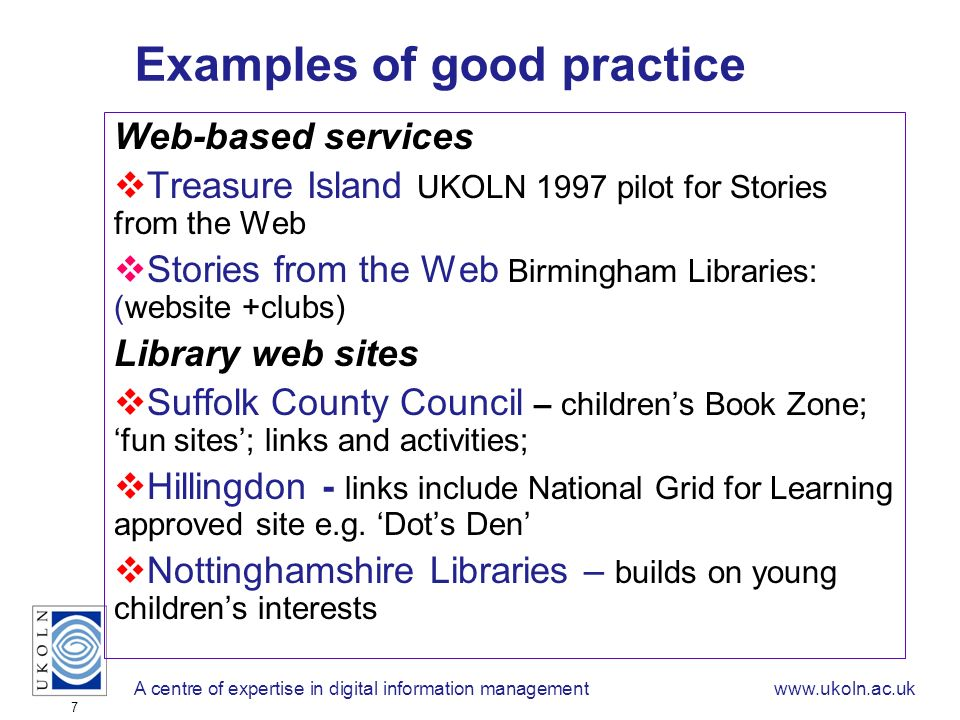 A centre of expertise in digital information managementwww.ukoln.ac.uk 7 Examples of good practice Web-based services Treasure Island UKOLN 1997 pilot for Stories from the Web Stories from the Web Birmingham Libraries: (website +clubs) Library web sites Suffolk County Council – childrens Book Zone; fun sites; links and activities; Hillingdon - links include National Grid for Learning approved site e.g.
