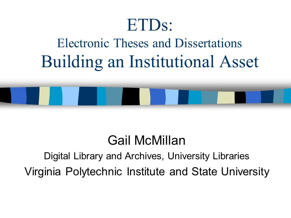 ETDs: Electronic Theses and Dissertations Building an Institutional Asset Gail McMillan Digital Library and Archives, University Libraries Virginia Polytechnic Institute and State University