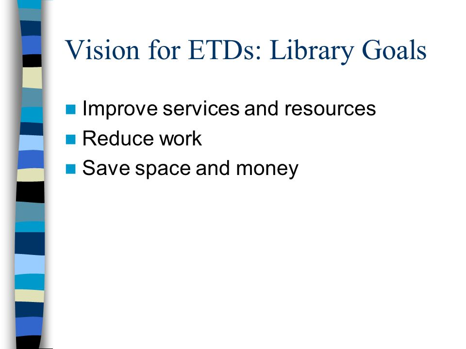 Vision for ETDs: Library Goals Improve services and resources Reduce work Save space and money