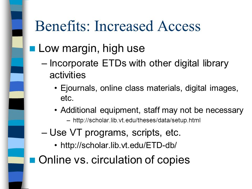 Benefits: Increased Access Low margin, high use –Incorporate ETDs with other digital library activities Ejournals, online class materials, digital images, etc.