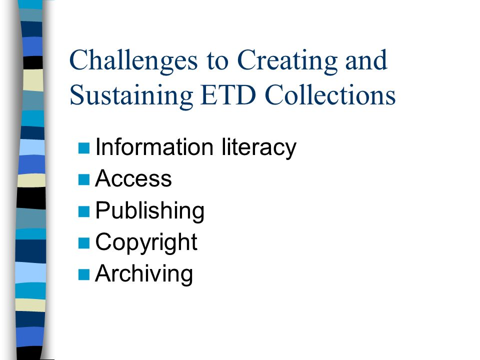 Challenges to Creating and Sustaining ETD Collections Information literacy Access Publishing Copyright Archiving