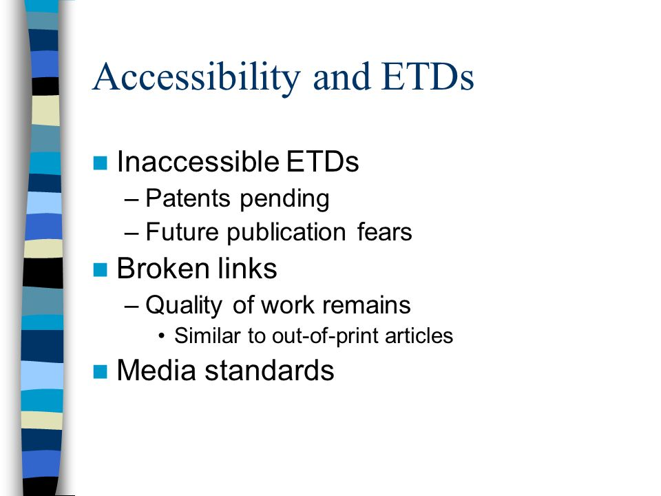 Accessibility and ETDs Inaccessible ETDs –Patents pending –Future publication fears Broken links –Quality of work remains Similar to out-of-print articles Media standards