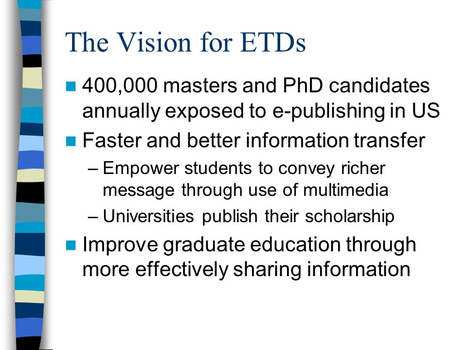 The Vision for ETDs 400,000 masters and PhD candidates annually exposed to e-publishing in US Faster and better information transfer –Empower students to convey richer message through use of multimedia –Universities publish their scholarship Improve graduate education through more effectively sharing information