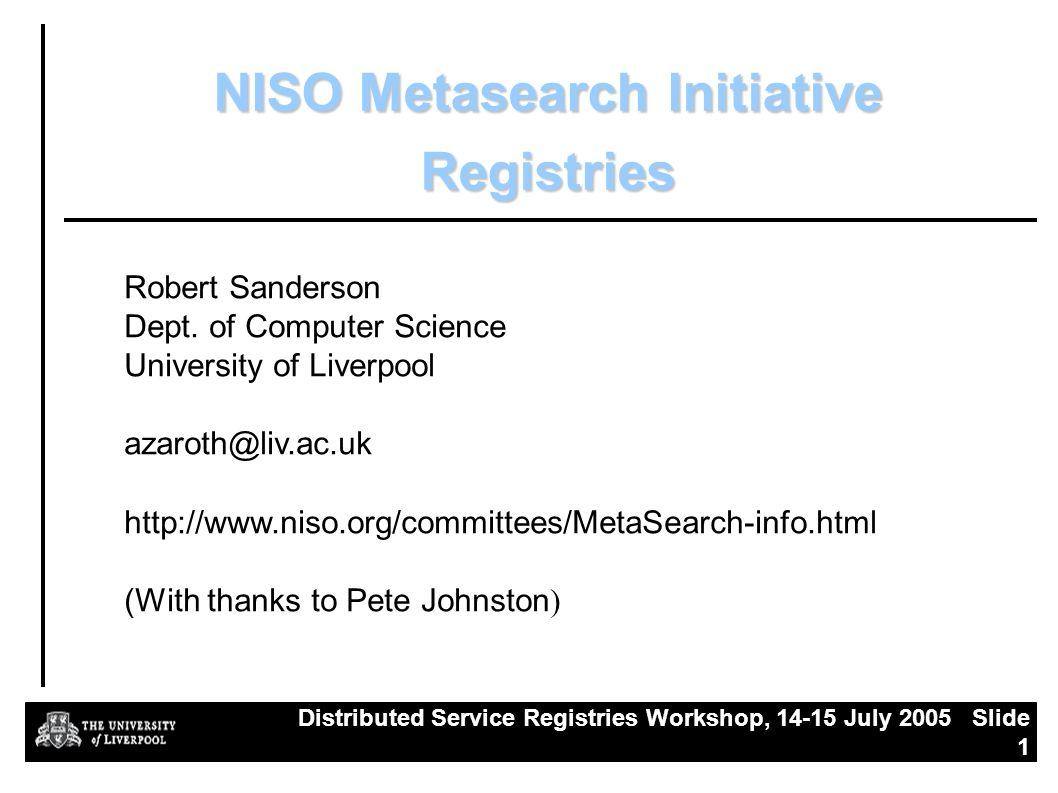 Distributed Service Registries Workshop, 14-15 July 2005 Slide 1 NISO Metasearch Initiative Registries Robert Sanderson Dept.