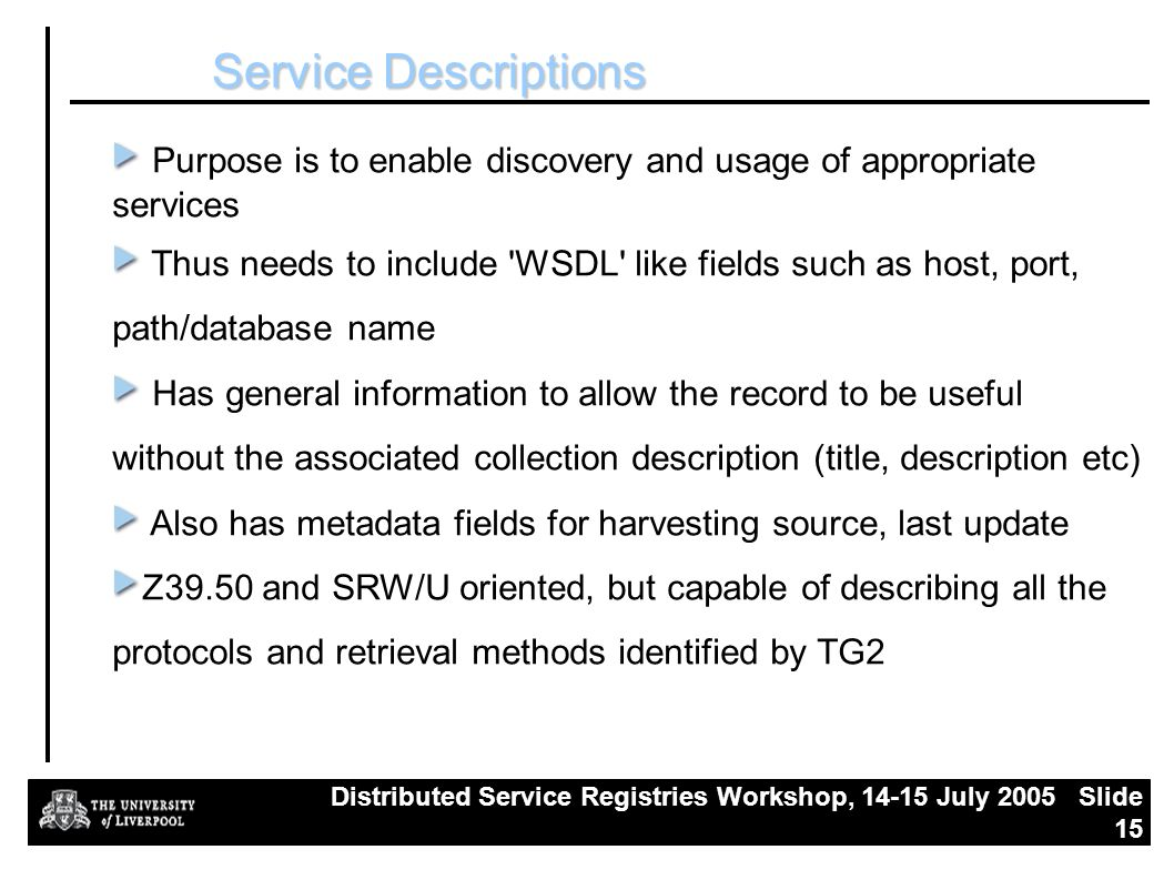 Distributed Service Registries Workshop, July 2005 Slide 15 Service Descriptions Purpose is to enable discovery and usage of appropriate services Thus needs to include WSDL like fields such as host, port, path/database name Has general information to allow the record to be useful without the associated collection description (title, description etc) Also has metadata fields for harvesting source, last update Z39.50 and SRW/U oriented, but capable of describing all the protocols and retrieval methods identified by TG2