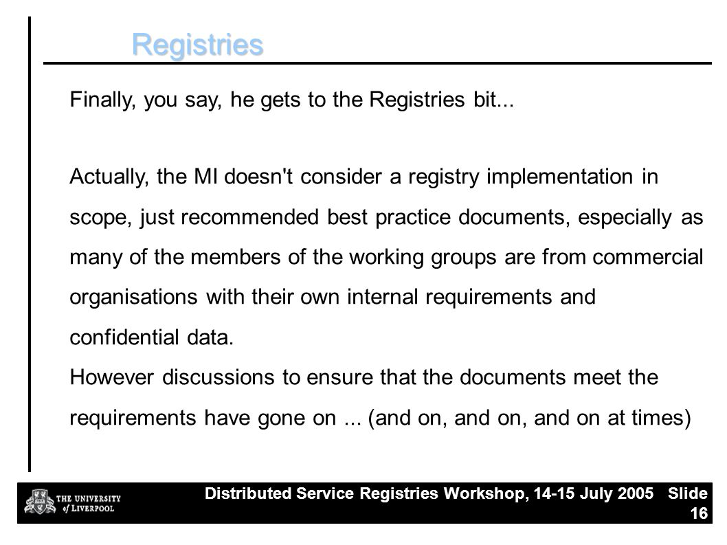 Distributed Service Registries Workshop, July 2005 Slide 16 Registries Finally, you say, he gets to the Registries bit...