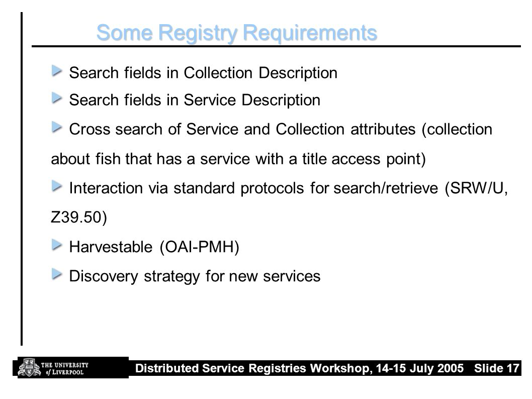 Distributed Service Registries Workshop, July 2005 Slide 17 Some Registry Requirements Search fields in Collection Description Search fields in Service Description Cross search of Service and Collection attributes (collection about fish that has a service with a title access point) Interaction via standard protocols for search/retrieve (SRW/U, Z39.50) Harvestable (OAI-PMH) Discovery strategy for new services