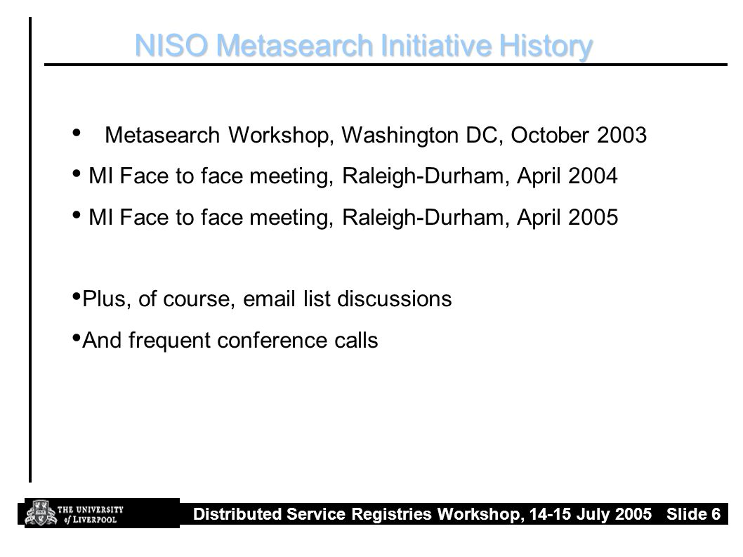 Distributed Service Registries Workshop, July 2005 Slide 6 NISO Metasearch Initiative History Metasearch Workshop, Washington DC, October 2003 MI Face to face meeting, Raleigh-Durham, April 2004 MI Face to face meeting, Raleigh-Durham, April 2005 Plus, of course,  list discussions And frequent conference calls