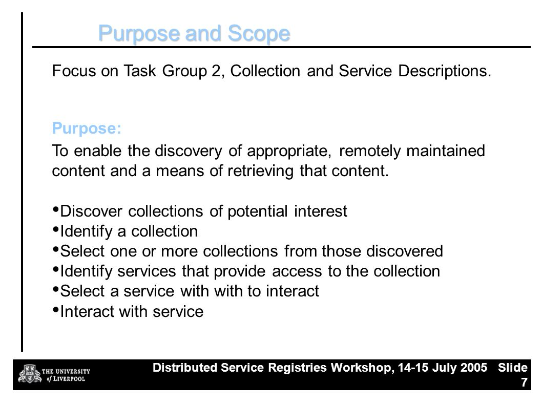 Distributed Service Registries Workshop, July 2005 Slide 7 Purpose and Scope Focus on Task Group 2, Collection and Service Descriptions.