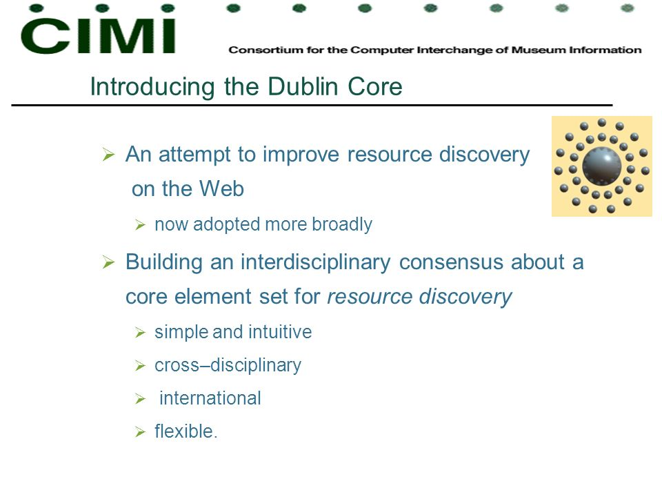 Introducing the Dublin Core An attempt to improve resource discovery on the Web now adopted more broadly Building an interdisciplinary consensus about