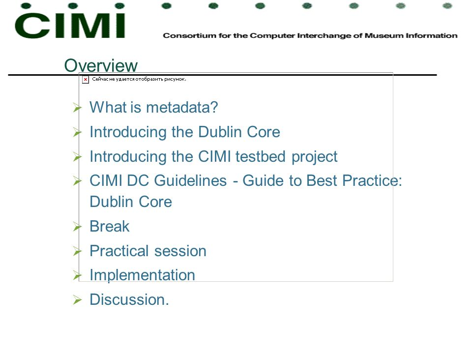 Overview What is metadata? Introducing the Dublin Core Introducing the CIMI testbed project CIMI DC Guidelines - Guide to Best Practice: Dublin Core B