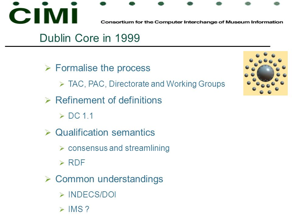 Dublin Core in 1999 Formalise the process TAC, PAC, Directorate and Working Groups Refinement of definitions DC 1.1 Qualification semantics consensus